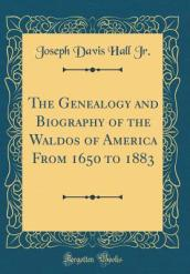 The Genealogy and Biography of the Waldos of America from 1650 to 1883 (Classic Reprint)