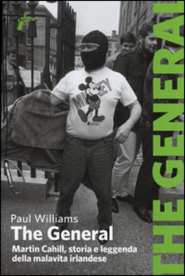 The General. Martin Cahill, storia e leggenda della malavita irlandese - Paul Williams  