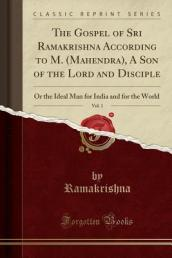 The Gospel of Sri Ramakrishna According to M. (Mahendra), a Son of the Lord and Disciple, Vol. 1