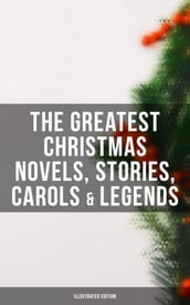 The Greatest Christmas Novels, Stories, Carols & Legends (Illustrated Edition)