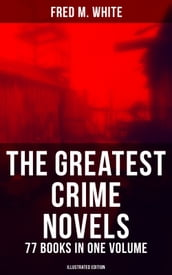 The Greatest Crime Novels of Fred M. White - 77 Books in One Volume (Illustrated Edition)