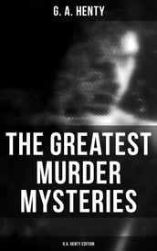 The Greatest Murder Mysteries - G.A. Henty Edition
