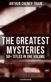 The Greatest Mysteries of Arthur Cheney Train - 50+ Titles in One Volume (Illustrated Edition)