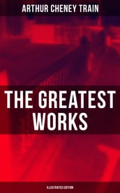 The Greatest Works of Arthur Cheney Train (Illustrated Edition)