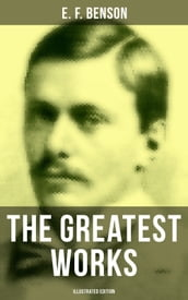 The Greatest Works of E. F. Benson (Illustrated Edition)