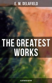 The Greatest Works of E. M. Delafield (Illustrated Edition)