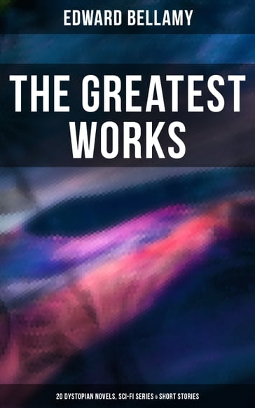 The Greatest Works of Edward Bellamy: 20 Dystopian Novels, Sci-Fi Series & Short Stories