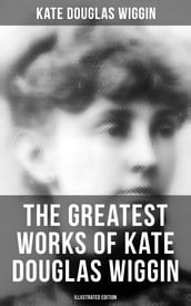 The Greatest Works of Kate Douglas Wiggin (Illustrated Edition)