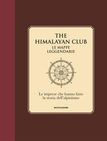 The Himalayan Club. Le mappe leggendarie. Le imprese che hanno fatto la storia dell'alpinismo. Ediz. illustrata