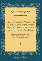 The History and Philosophy of Animal Magnetism, with Practical Instructions for the Exercise of This Power