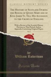 The History of Scotland During the Reigns of Queen Mary and of King James VI. Till His Accession to the Crown of England, Vol. 2