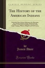 The History of the American Indians: Particularly Those Nations Adjoining to the Mississippi, East and West Florida, Georgia, South and North Carolina, and Virginia; Containing an Account of the Or...