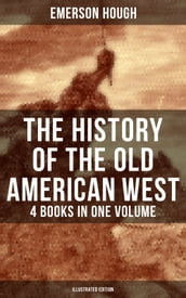 The History of the Old American West - 4 Books in One Volume (Illustrated Edition)
