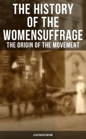The History of the Women s Suffrage: The Origin of the Movement (Illustrated Edition)