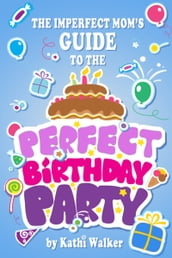 The Imperfect Mom s Guide to a Perfect Birthday Party