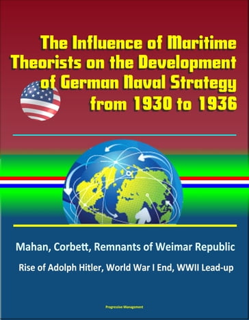 The Influence of Maritime Theorists on the Development of German Naval Strategy from 1930 to 1936: Mahan, Corbett, Remnants of Weimar Republic, Rise of Adolph Hitler, World War I End, WWII Lead-up