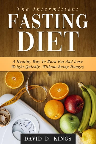 The Intermittent Fasting Diet: A Healthy Way To Burn Fat And Lose Weight Quickly, Without Being Hungry