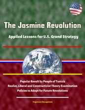 The Jasmine Revolution: Applied Lessons for U.S. Grand Strategy - Popular Revolt by People of Tunisia, Realist, Liberal and Constructivist Theory Examination, Policies to Adopt for Future Revolutions