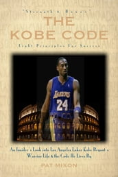 The Kobe Code: Eight Principles For Success -- An Insider s Look into Los Angeles Laker Kobe Bryant s Warrior Life & the Code He Lives By