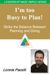 The Leadership Made Simple Series: I m Too Busy to Plan! Strike the Balance Between Planning and Doing