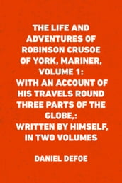 The Life and Adventures of Robinson Crusoe of York, Mariner, Volume 1: With an Account of His Travels Round Three Parts of the Globe,: Written By Himself, in Two Volumes