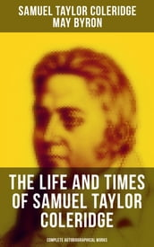 The Life and Times of Samuel Taylor Coleridge: Complete Autobiographical Works