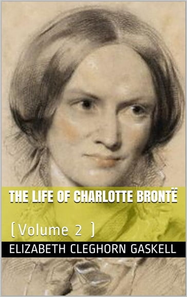 The Life of Charlotte Brontë  Volume 2