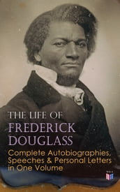 The Life of Frederick Douglass: Complete Autobiographies, Speeches & Personal Letters in One Volume