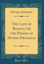 The Life of Reason, or the Phases of Human Progress (Classic Reprint)