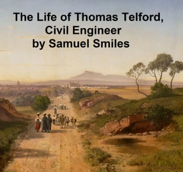 The Life of Thomas Telford, Civil engineer, with an Introductory History of Roads and Travelling in Great Britain
