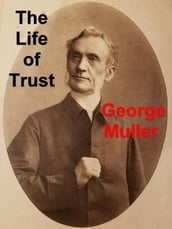 The Life of Trust: Being a Narrative of the Lord s Dealings With George Muller