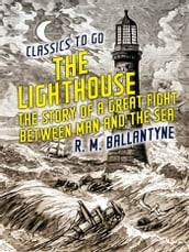 The Lighthouse The Story of a Great Fight Between Man and the Sea