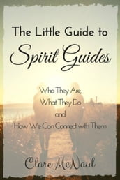 The Little Guide to Spirit Guides. Who They Are, What They Do and How We Can Connect with Them.