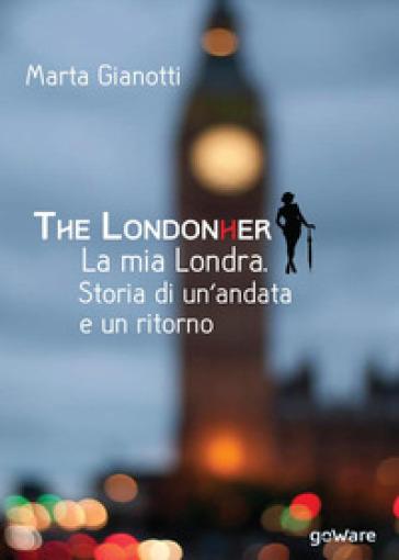 The LondonHer. La mia Londra. Storia di un'andata e un ritorno - Marta Gianotti |