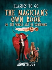 The Magician s Own Book, Or The Whole Art of Conjuring