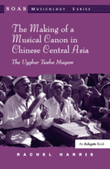 The Making of a Musical Canon in Chinese Central Asia: The Uyghur Twelve Muqam