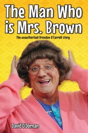 The Man Who is Mrs Brown - The Biography of Brendan O Carroll