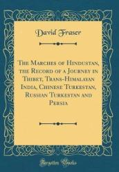 The Marches of Hindustan, the Record of a Journey in Thibet, Trans-Himalayan India, Chinese Turkestan, Russian Turkestan and Persia (Classic Reprint)