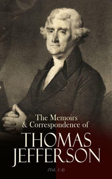 The Memoirs & Correspondence of Thomas Jefferson (Vol. 1-4)