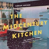 The Midcentury Kitchen: America s Favorite Room, from Workspace to Dreamscape, 1940s-1970s