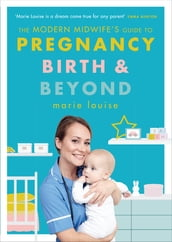 The Modern Midwife s Guide to Pregnancy, Birth and Beyond