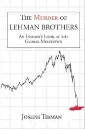 The Murder of Lehman Brothers, an Insider s Look at the Global Meltdown