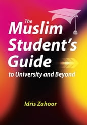 The Muslim Student s Guide to University and Beyond