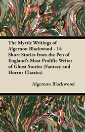 The Mystic Writings of Algernon Blackwood - 14 Short Stories from the Pen of England s Most Prolific Writer of Ghost Stories (Fantasy and Horror Class