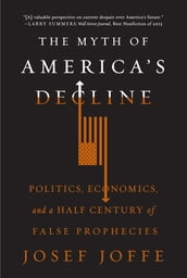 The Myth of America s Decline: Politics, Economics, and a Half Century of False Prophecies