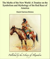 The Myths of the New World: A Treatise on the Symbolism and Mythology of the Red Race of America