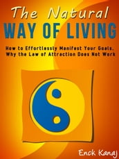 The Natural Way of Living: How to Effortlessly Manifest Your Goals, Why the Law of Attraction Does Not Work