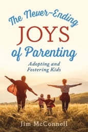 The Never-Ending Joys of Parenting: Adopting and Fostering Kids