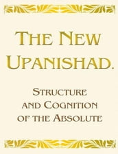 The New Upanishad. Structure and Cognition of the Absolute