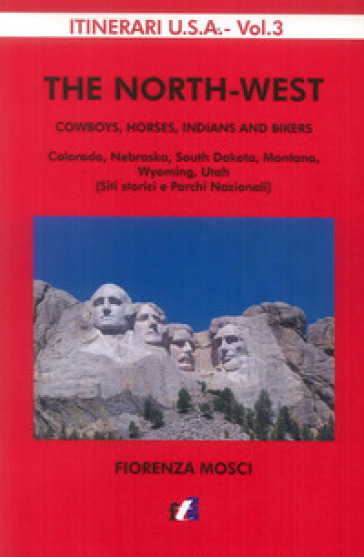 The North-West. Cowboys, horses, indians and bikers. Colorado, Nebraska, South Dakota, Montana, Wyomng, Utah (siti storici e parchi nazionali) - Fiorenza Mosci |